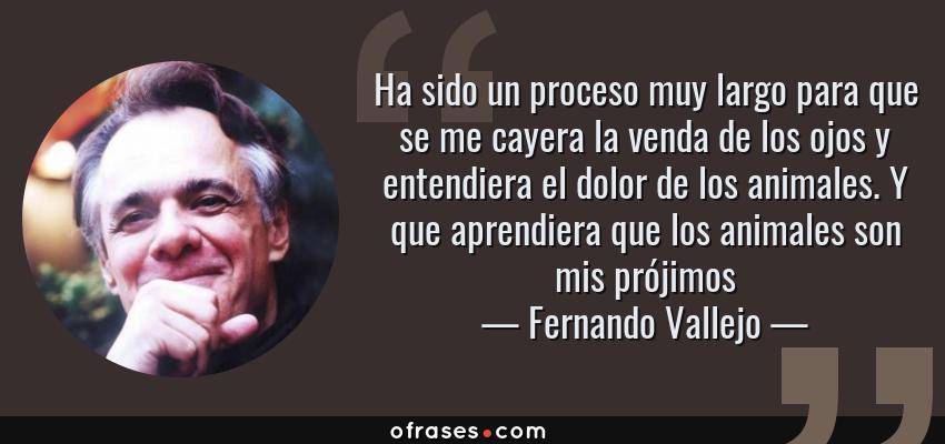 Frases de Fernando Vallejo - Ha sido un proceso muy largo para que se me cayera la venda de los ojos y entendiera el dolor de los animales. Y que aprendiera que los animales son mis prójimos