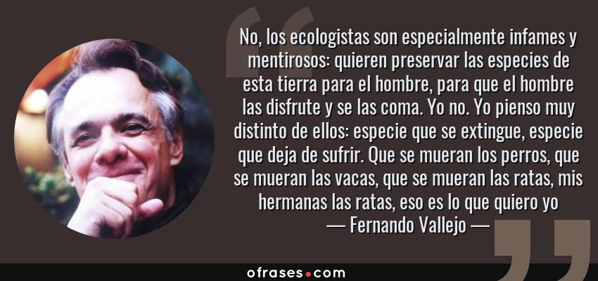 Frases de Fernando Vallejo - No, los ecologistas son especialmente infames y mentirosos: quieren preservar las especies de esta tierra para el hombre, para que el hombre las disfrute y se las coma. Yo no. Yo pienso muy distinto de ellos: especie que se extingue, especie que deja de sufrir. Que se mueran los perros, que se mueran las vacas, que se mueran las ratas, mis hermanas las ratas, eso es lo que quiero yo