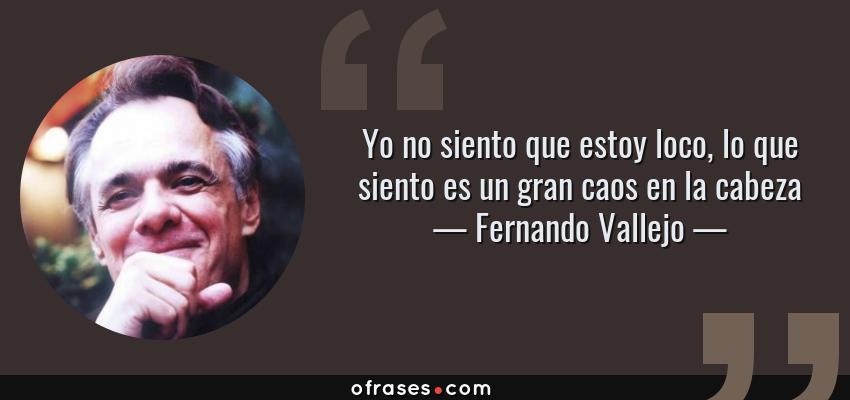 Frases de Fernando Vallejo - Yo no siento que estoy loco, lo que siento es un gran caos en la cabeza