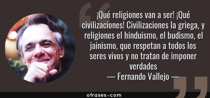 Frases de Fernando Vallejo - ¡Qué religiones van a ser! ¡Qué civilizaciones! Civilizaciones la griega, y religiones el hinduismo, el budismo, el jainismo, que respetan a todos los seres vivos y no tratan de imponer verdades