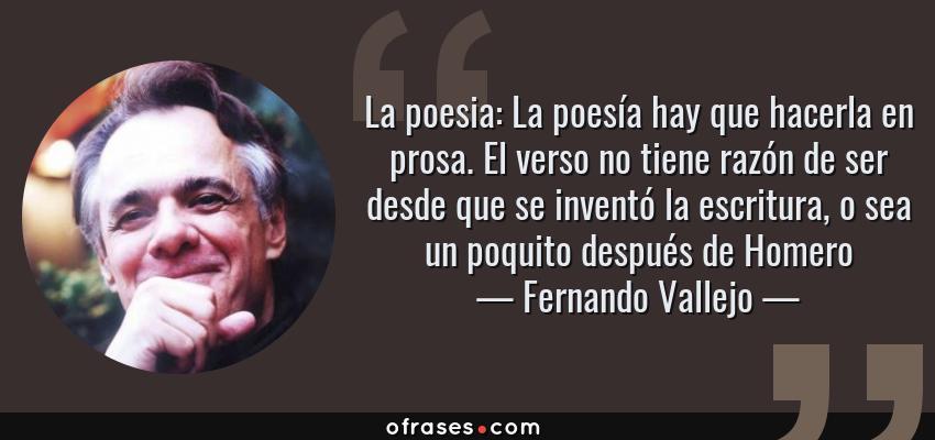 Frases de Fernando Vallejo - La poesia: La poesía hay que hacerla en prosa. El verso no tiene razón de ser desde que se inventó la escritura, o sea un poquito después de Homero