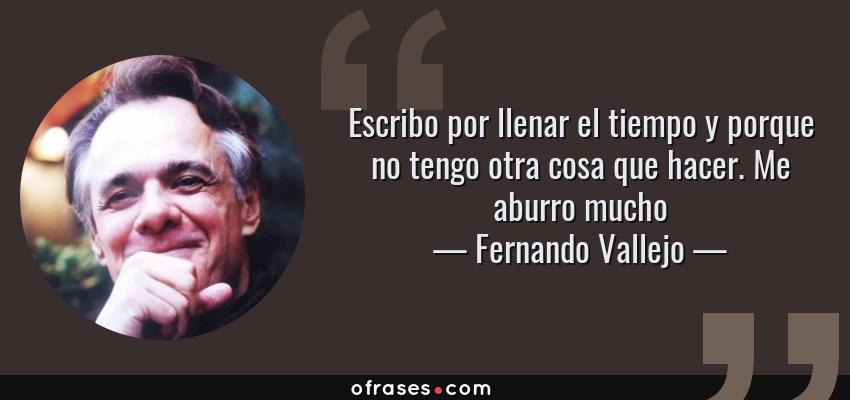 Frases de Fernando Vallejo - Escribo por llenar el tiempo y porque no tengo otra cosa que hacer. Me aburro mucho