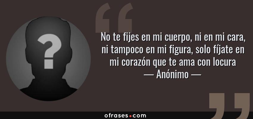 Frases de Anónimo - No te fijes en mi cuerpo, ni en mi cara, ni tampoco en mi figura, solo fíjate en mi corazón que te ama con locura