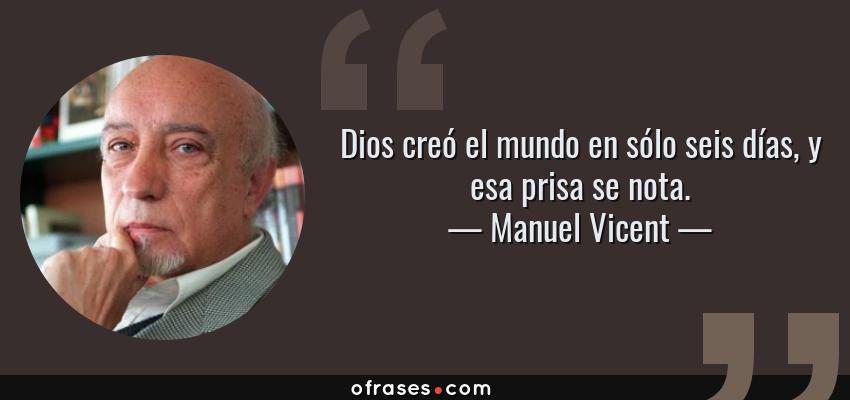 Frases de Manuel Vicent - Dios creó el mundo en sólo seis días, y esa prisa se nota.