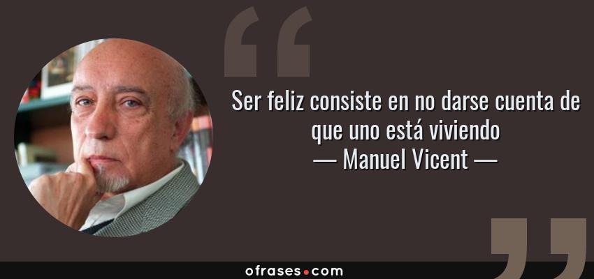 Frases de Manuel Vicent - Ser feliz consiste en no darse cuenta de que uno está viviendo