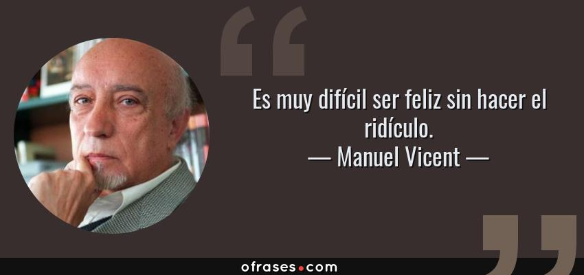 Frases de Manuel Vicent - Es muy difícil ser feliz sin hacer el ridículo.