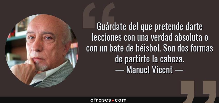Frases de Manuel Vicent - Guárdate del que pretende darte lecciones con una verdad absoluta o con un bate de béisbol. Son dos formas de partirte la cabeza.