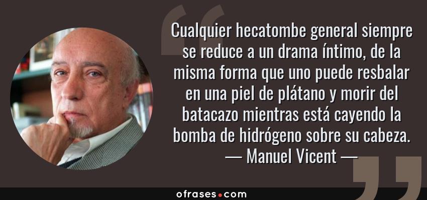 Frases de Manuel Vicent - Cualquier hecatombe general siempre se reduce a un drama íntimo, de la misma forma que uno puede resbalar en una piel de plátano y morir del batacazo mientras está cayendo la bomba de hidrógeno sobre su cabeza.
