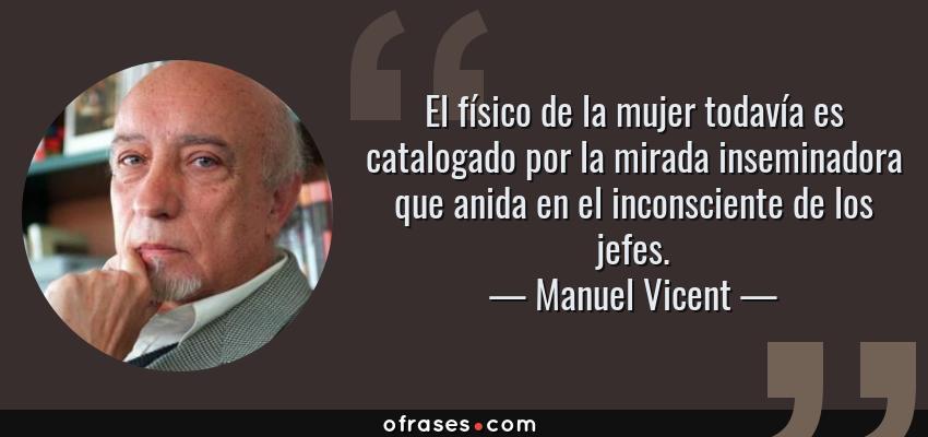Frases de Manuel Vicent - El físico de la mujer todavía es catalogado por la mirada inseminadora que anida en el inconsciente de los jefes.