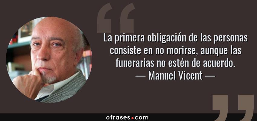 Frases de Manuel Vicent - La primera obligación de las personas consiste en no morirse, aunque las funerarias no estén de acuerdo.