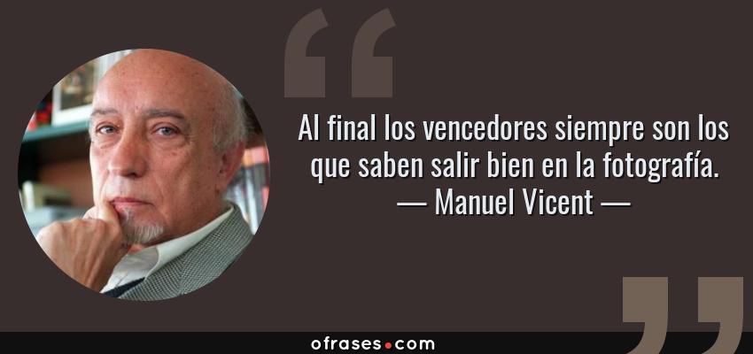 Frases de Manuel Vicent - Al final los vencedores siempre son los que saben salir bien en la fotografía.