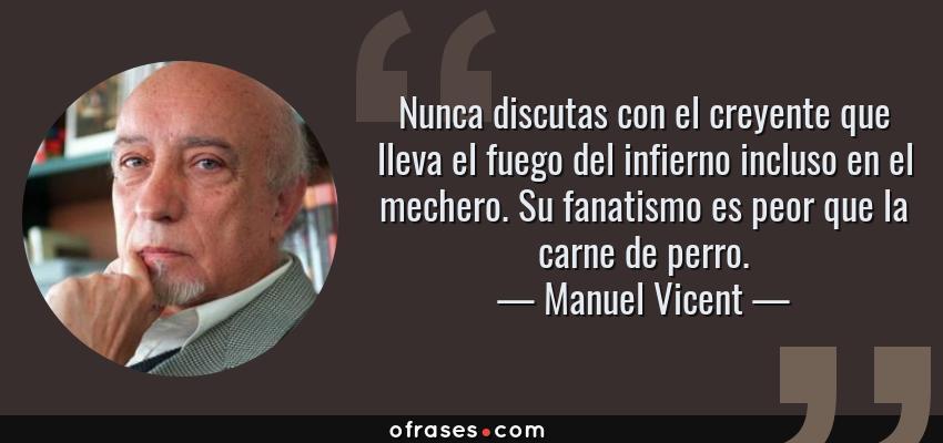 Frases de Manuel Vicent - Nunca discutas con el creyente que lleva el fuego del infierno incluso en el mechero. Su fanatismo es peor que la carne de perro.