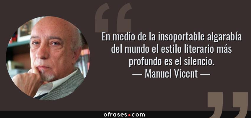 Frases de Manuel Vicent - En medio de la insoportable algarabía del mundo el estilo literario más profundo es el silencio.