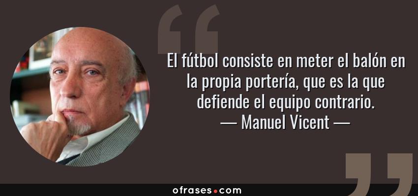 Frases de Manuel Vicent - El fútbol consiste en meter el balón en la propia portería, que es la que defiende el equipo contrario.