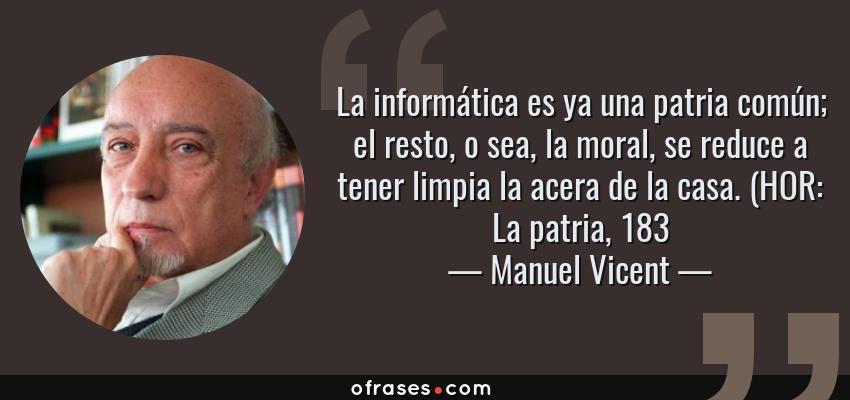 Frases de Manuel Vicent - La informática es ya una patria común; el resto, o sea, la moral, se reduce a tener limpia la acera de la casa. (HOR: La patria, 183