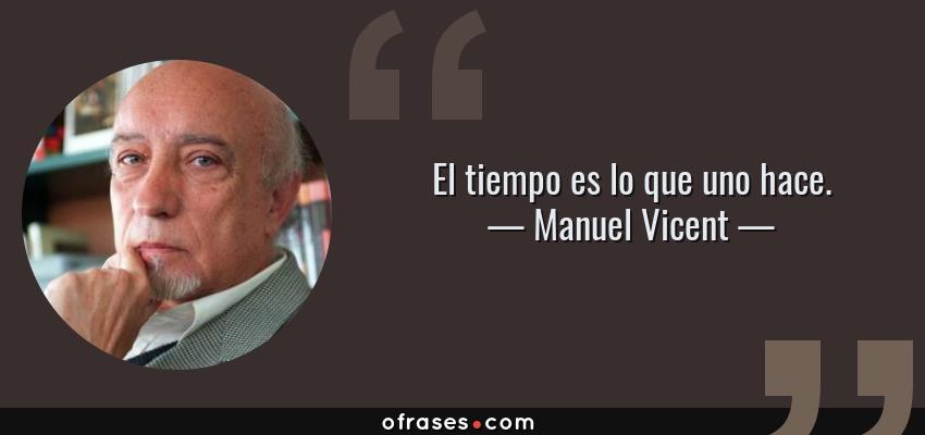 Frases de Manuel Vicent - El tiempo es lo que uno hace.