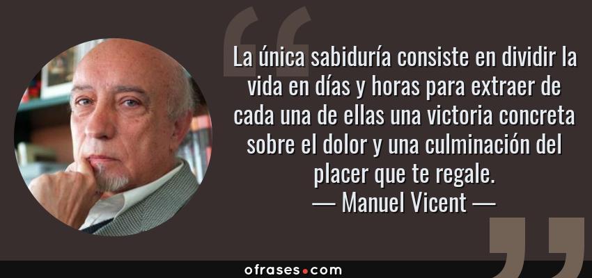 Frases de Manuel Vicent - La única sabiduría consiste en dividir la vida en días y horas para extraer de cada una de ellas una victoria concreta sobre el dolor y una culminación del placer que te regale.