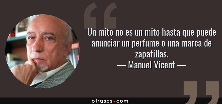 Frases de Manuel Vicent - Un mito no es un mito hasta que puede anunciar un perfume o una marca de zapatillas.