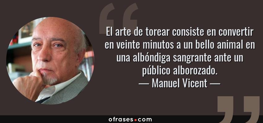 Frases de Manuel Vicent - El arte de torear consiste en convertir en veinte minutos a un bello animal en una albóndiga sangrante ante un público alborozado.