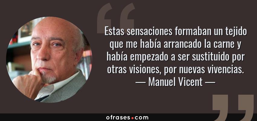 Frases de Manuel Vicent - Estas sensaciones formaban un tejido que me había arrancado la carne y había empezado a ser sustituido por otras visiones, por nuevas vivencias.