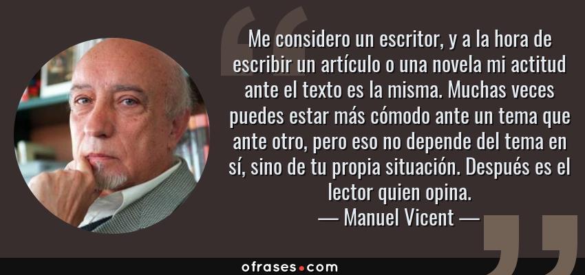 Frases de Manuel Vicent - Me considero un escritor, y a la hora de escribir un artículo o una novela mi actitud ante el texto es la misma. Muchas veces puedes estar más cómodo ante un tema que ante otro, pero eso no depende del tema en sí, sino de tu propia situación. Después es el lector quien opina.