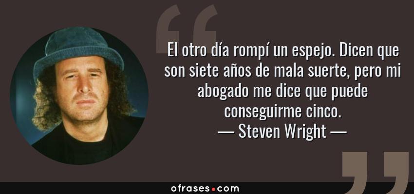 Frases de Steven Wright - El otro día rompí un espejo. Dicen que son siete años de mala suerte, pero mi abogado me dice que puede conseguirme cinco.