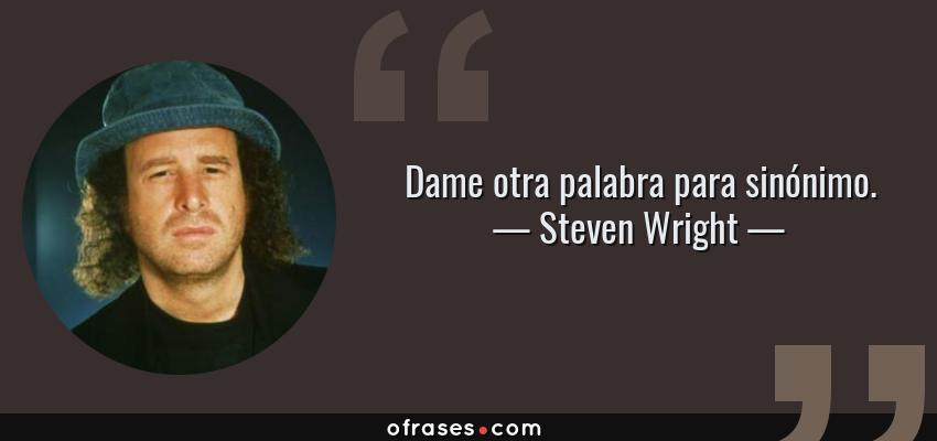 Frases de Steven Wright - Dame otra palabra para sinónimo.