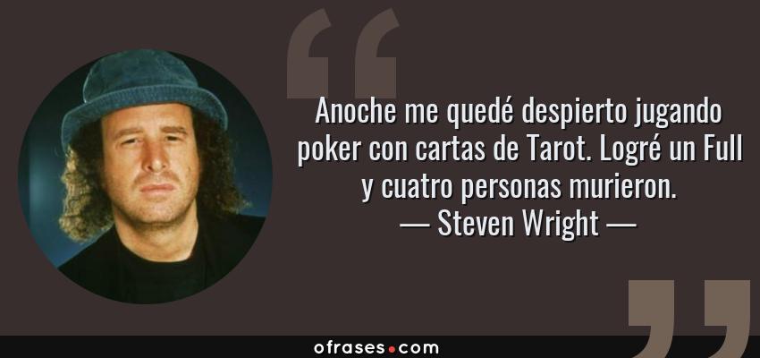 Frases de Steven Wright - Anoche me quedé despierto jugando poker con cartas de Tarot. Logré un Full y cuatro personas murieron.