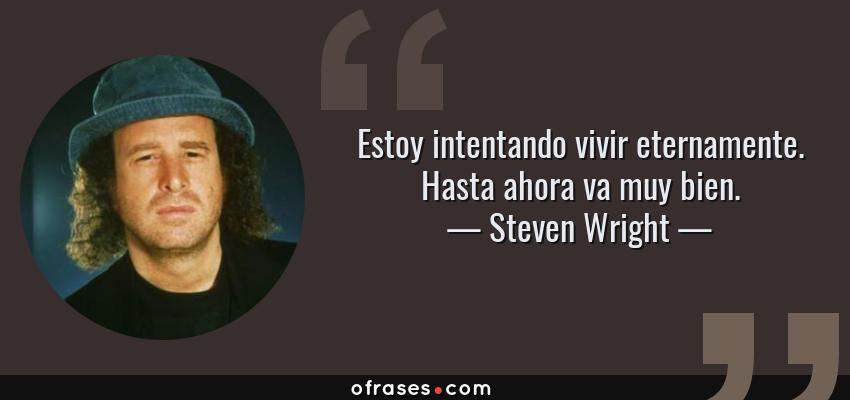 Frases de Steven Wright - Estoy intentando vivir eternamente. Hasta ahora va muy bien.