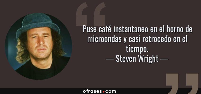 Frases de Steven Wright - Puse café instantaneo en el horno de microondas y casi retrocedo en el tiempo.