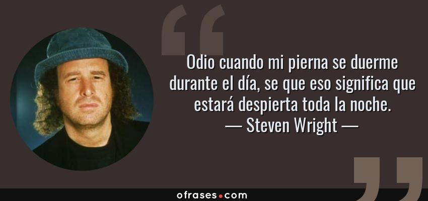 Frases de Steven Wright - Odio cuando mi pierna se duerme durante el día, se que eso significa que estará despierta toda la noche.