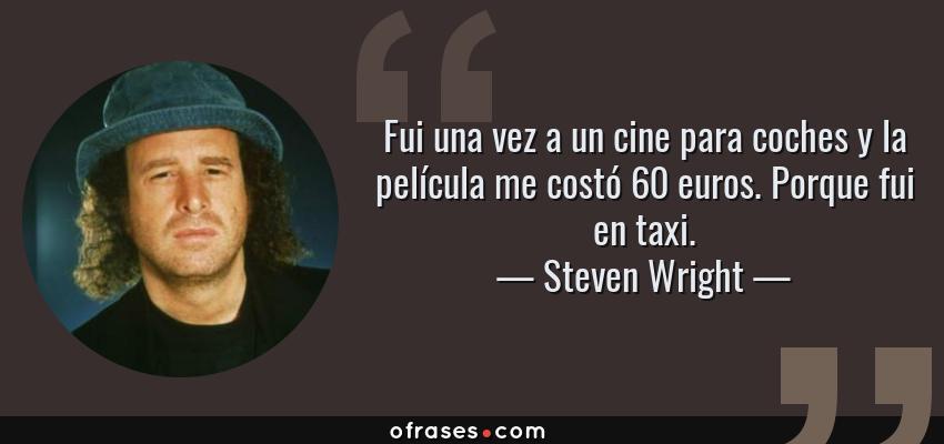 Frases de Steven Wright - Fui una vez a un cine para coches y la película me costó 60 euros. Porque fui en taxi.