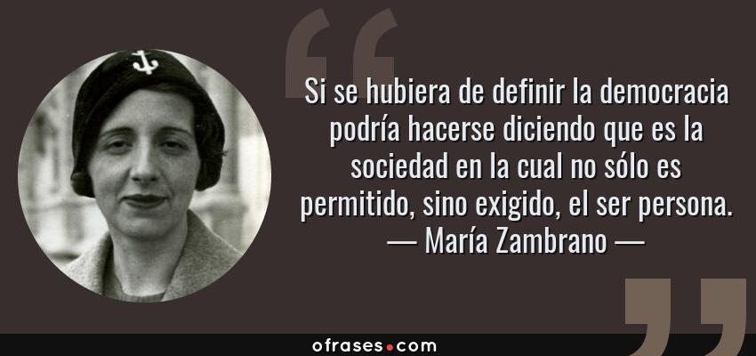 Frases de María Zambrano - Si se hubiera de definir la democracia podría hacerse diciendo que es la sociedad en la cual no sólo es permitido, sino exigido, el ser persona.