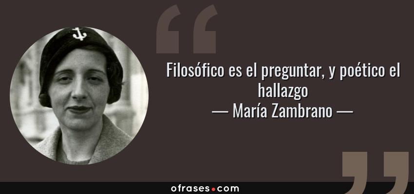 Frases de María Zambrano - Filosófico es el preguntar, y poético el hallazgo