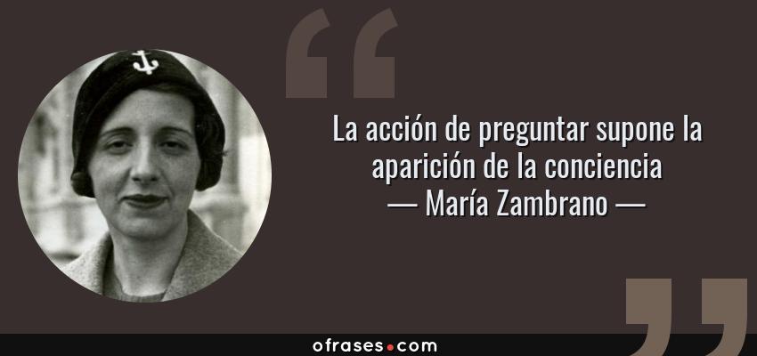 Frases de María Zambrano - La acción de preguntar supone la aparición de la conciencia
