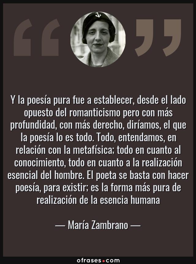 Frases de María Zambrano - Y la poesía pura fue a establecer, desde el lado opuesto del romanticismo pero con más profundidad, con más derecho, diríamos, el que la poesía lo es todo. Todo, entendamos, en relación con la metafísica; todo en cuanto al conocimiento, todo en cuanto a la realización esencial del hombre. El poeta se basta con hacer poesía, para existir; es la forma más pura de realización de la esencia humana