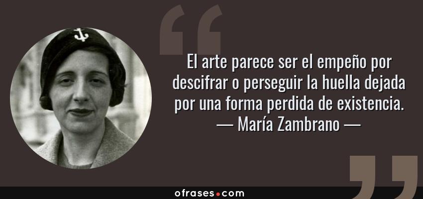 Frases de María Zambrano - El arte parece ser el empeño por descifrar o perseguir la huella dejada por una forma perdida de existencia.