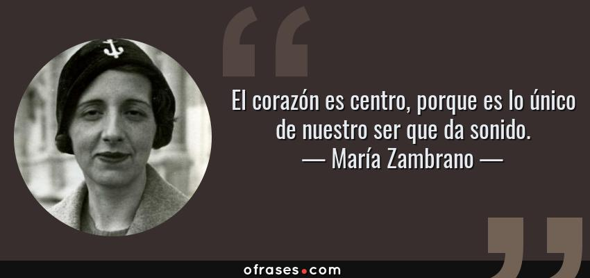 Frases de María Zambrano - El corazón es centro, porque es lo único de nuestro ser que da sonido.