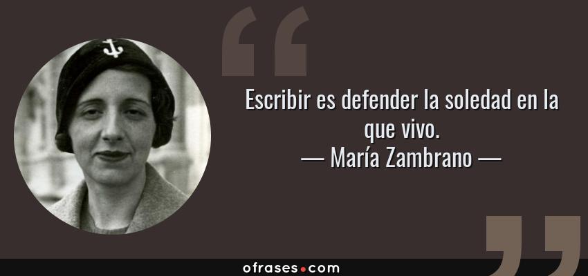 Frases de María Zambrano - Escribir es defender la soledad en la que vivo.