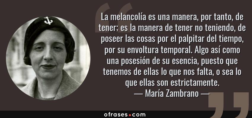Frases de María Zambrano - La melancolía es una manera, por tanto, de tener; es la manera de tener no teniendo, de poseer las cosas por el palpitar del tiempo, por su envoltura temporal. Algo así como una posesión de su esencia, puesto que tenemos de ellas lo que nos falta, o sea lo que ellas son estrictamente.
