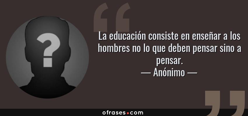 Frases de Anónimo - La educación consiste en enseñar a los hombres no lo que deben pensar sino a pensar.