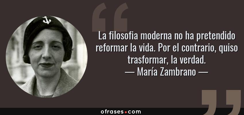 Frases de María Zambrano - La filosofia moderna no ha pretendido reformar la vida. Por el contrario, quiso trasformar, la verdad.