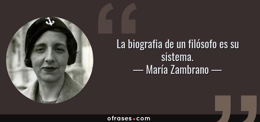 Frases de María Zambrano - La biografia de un filósofo es su sistema.
