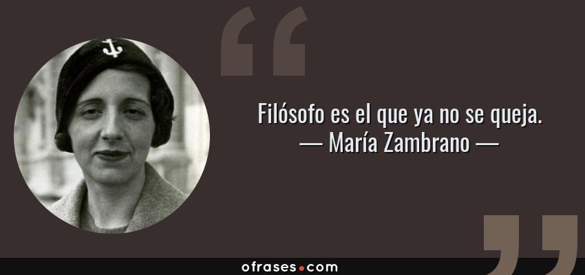 Frases de María Zambrano - Filósofo es el que ya no se queja.