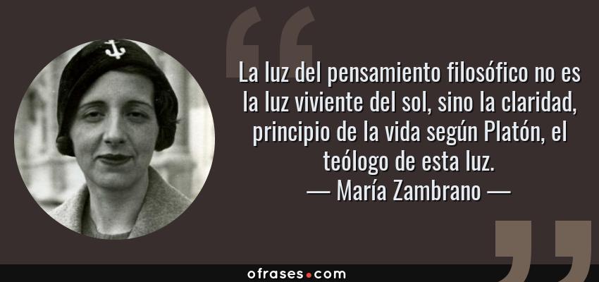 Frases de María Zambrano - La luz del pensamiento filosófico no es la luz viviente del sol, sino la claridad, principio de la vida según Platón, el teólogo de esta luz.