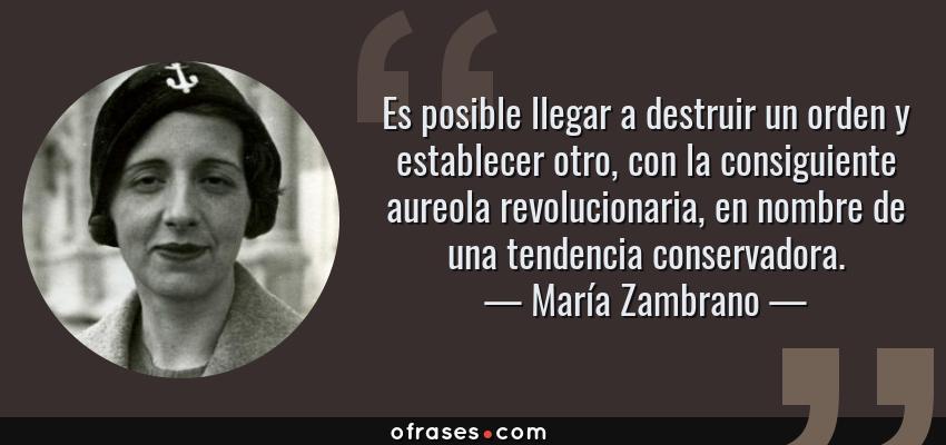 Frases de María Zambrano - Es posible llegar a destruir un orden y establecer otro, con la consiguiente aureola revolucionaria, en nombre de una tendencia conservadora.