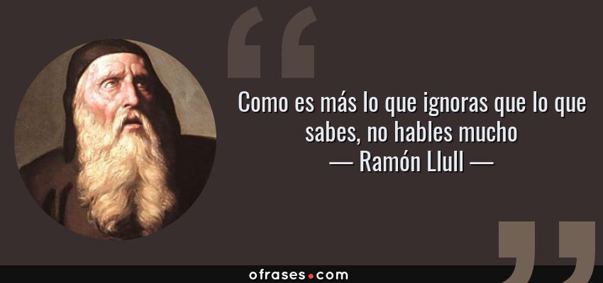 Frases de Ramón Llull - Como es más lo que ignoras que lo que sabes, no hables mucho