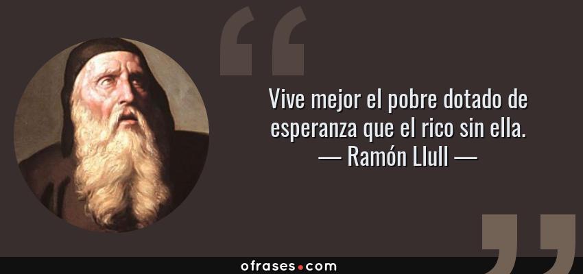 Frases de Ramón Llull - Vive mejor el pobre dotado de esperanza que el rico sin ella.