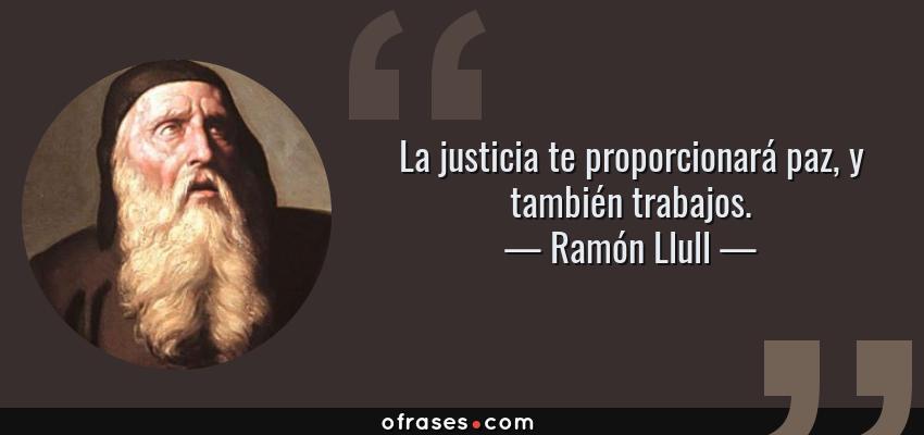 Frases de Ramón Llull - La justicia te proporcionará paz, y también trabajos.