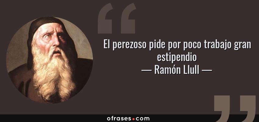 Frases de Ramón Llull - El perezoso pide por poco trabajo gran estipendio